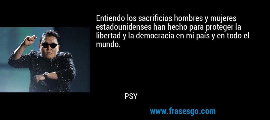 Entiendo los sacrificios hombres y mujeres estadounidenses han hecho para proteger la libertad y la democracia en mi país y en todo el mundo. – PSY