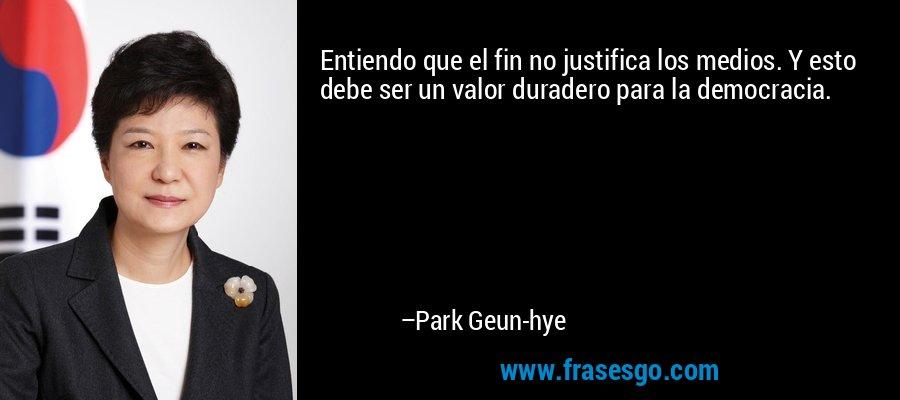 Entiendo que el fin no justifica los medios. Y esto debe ser un valor duradero para la democracia. – Park Geun-hye