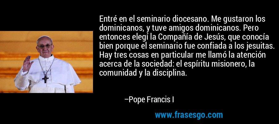 Entré en el seminario diocesano. Me gustaron los dominicanos, y tuve amigos dominicanos. Pero entonces elegí la Compañía de Jesús, que conocía bien porque el seminario fue confiada a los jesuitas. Hay tres cosas en particular me llamó la atención acerca de la sociedad: el espíritu misionero, la comunidad y la disciplina. – Pope Francis I