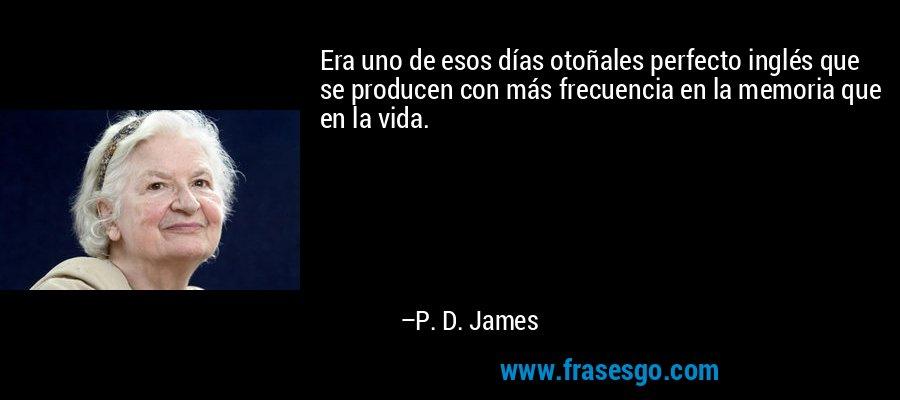 Era uno de esos días otoñales perfecto inglés que se producen con más frecuencia en la memoria que en la vida. – P. D. James