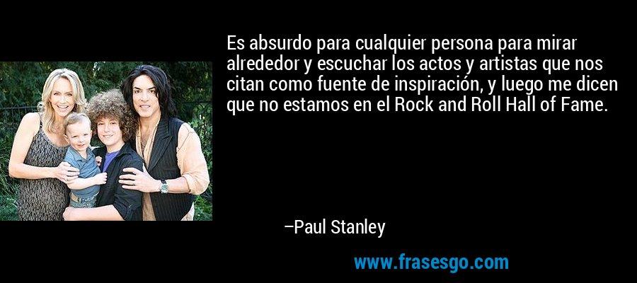 Es absurdo para cualquier persona para mirar alrededor y escuchar los actos y artistas que nos citan como fuente de inspiración, y luego me dicen que no estamos en el Rock and Roll Hall of Fame. – Paul Stanley