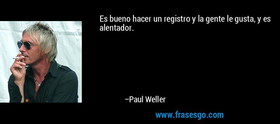 Es bueno hacer un registro y la gente le gusta, y es alentador. – Paul Weller