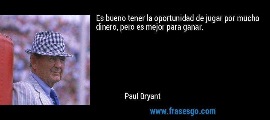Es bueno tener la oportunidad de jugar por mucho dinero, pero es mejor para ganar. – Paul Bryant