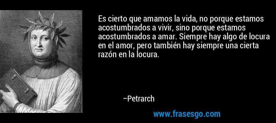 Es cierto que amamos la vida, no porque estamos acostumbrados a vivir, sino porque estamos acostumbrados a amar. Siempre hay algo de locura en el amor, pero también hay siempre una cierta razón en la locura. – Petrarch