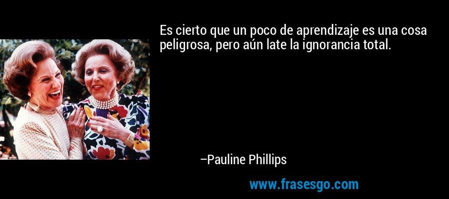Es cierto que un poco de aprendizaje es una cosa peligrosa, pero aún late la ignorancia total. – Pauline Phillips