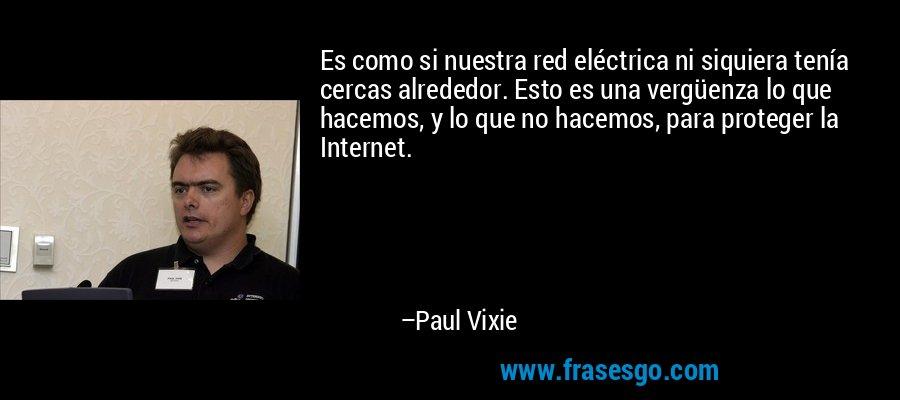 Es como si nuestra red eléctrica ni siquiera tenía cercas alrededor. Esto es una vergüenza lo que hacemos, y lo que no hacemos, para proteger la Internet. – Paul Vixie