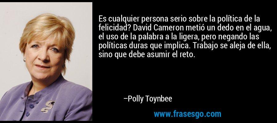 Es cualquier persona serio sobre la política de la felicidad? David Cameron metió un dedo en el agua, el uso de la palabra a la ligera, pero negando las políticas duras que implica. Trabajo se aleja de ella, sino que debe asumir el reto. – Polly Toynbee