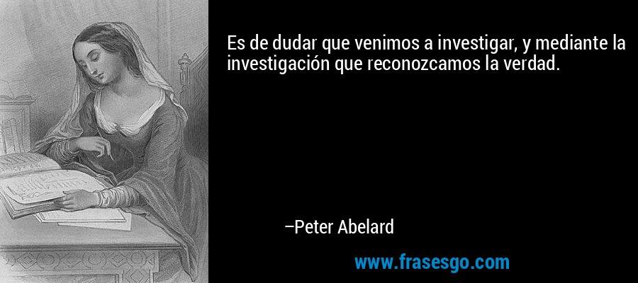 Es de dudar que venimos a investigar, y mediante la investigación que reconozcamos la verdad. – Peter Abelard