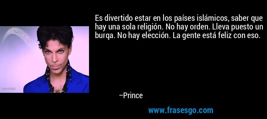 Es divertido estar en los países islámicos, saber que hay una sola religión. No hay orden. Lleva puesto un burqa. No hay elección. La gente está feliz con eso. – Prince