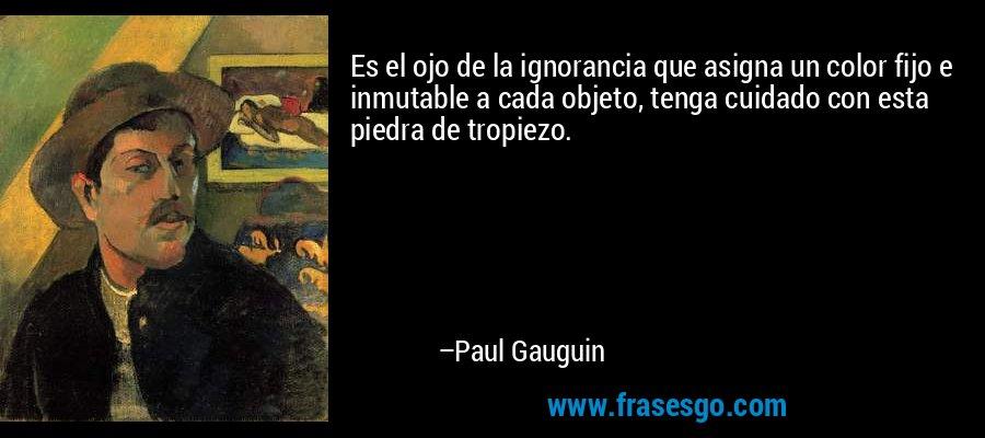 Es el ojo de la ignorancia que asigna un color fijo e inmutable a cada objeto, tenga cuidado con esta piedra de tropiezo. – Paul Gauguin
