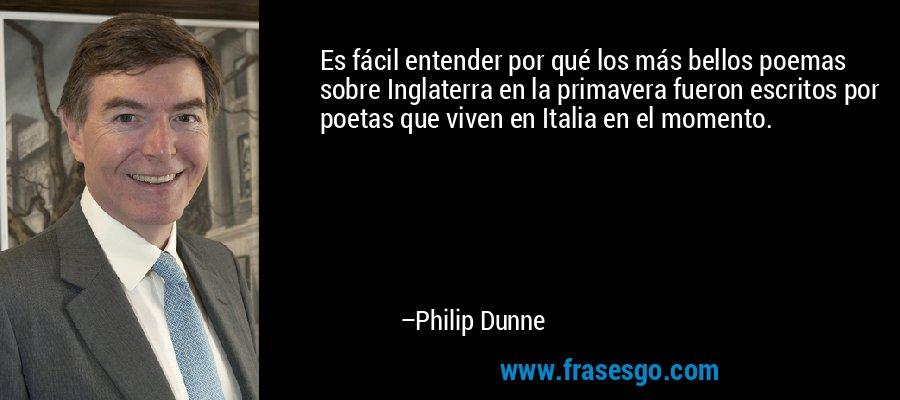 Es fácil entender por qué los más bellos poemas sobre Inglaterra en la primavera fueron escritos por poetas que viven en Italia en el momento. – Philip Dunne