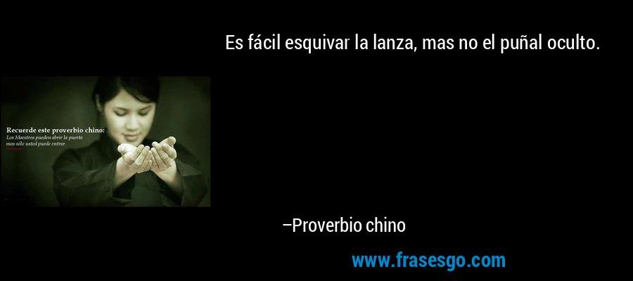 Es fácil esquivar la lanza, mas no el puñal oculto. – Proverbio chino