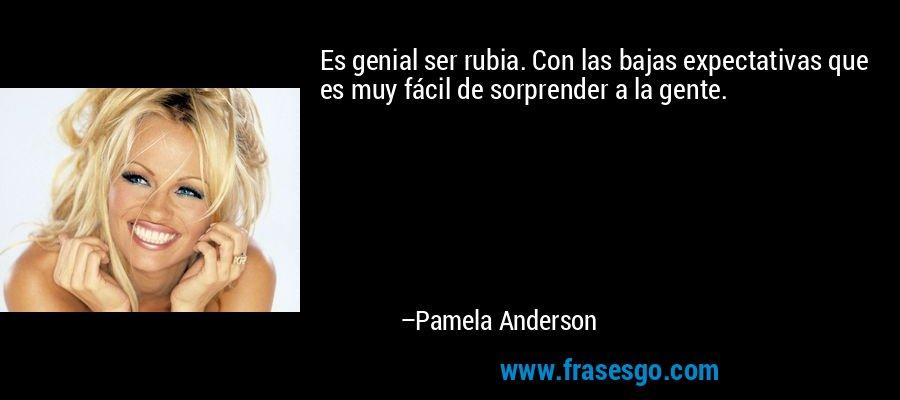 Es genial ser rubia. Con las bajas expectativas que es muy fácil de sorprender a la gente. – Pamela Anderson