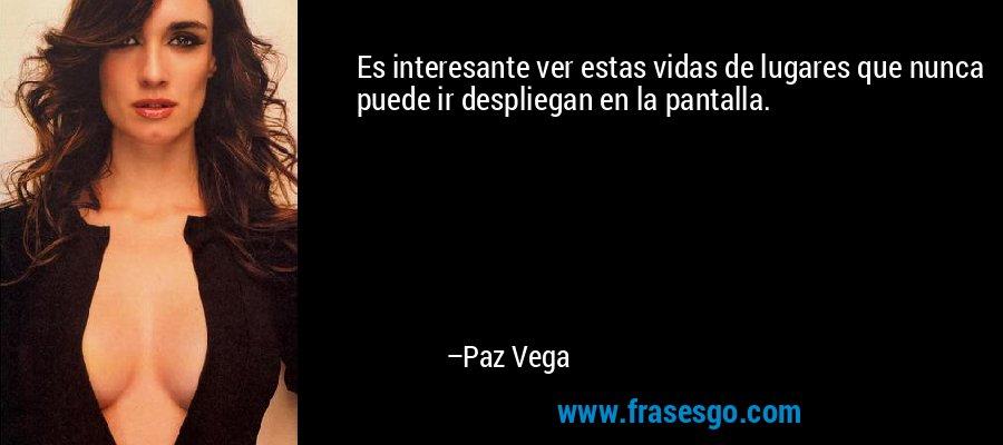 Es interesante ver estas vidas de lugares que nunca puede ir despliegan en la pantalla. – Paz Vega