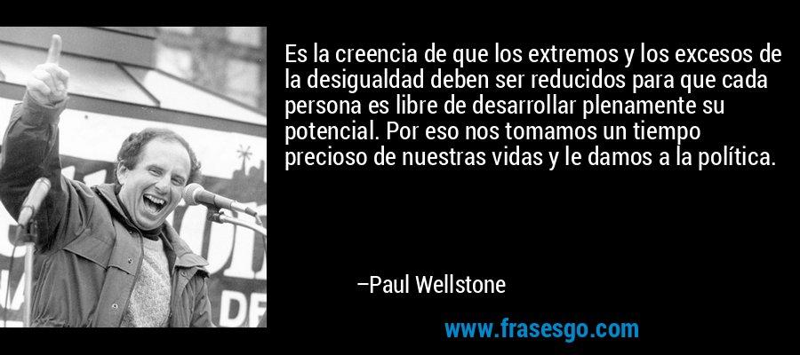 Es la creencia de que los extremos y los excesos de la desigualdad deben ser reducidos para que cada persona es libre de desarrollar plenamente su potencial. Por eso nos tomamos un tiempo precioso de nuestras vidas y le damos a la política. – Paul Wellstone