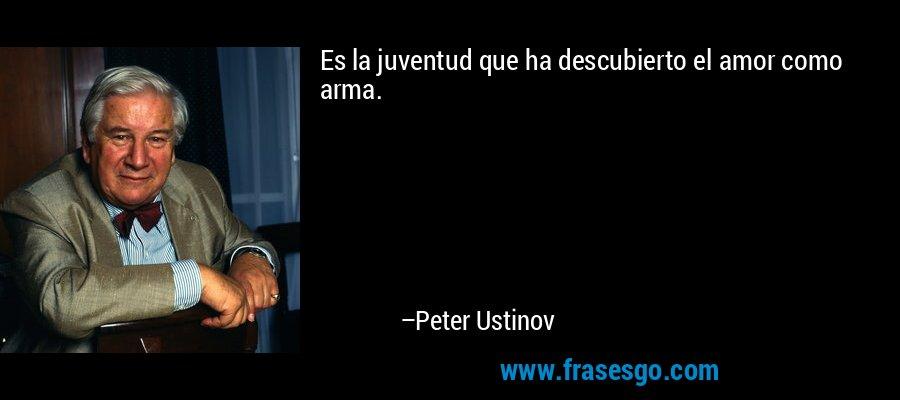 Es la juventud que ha descubierto el amor como arma. – Peter Ustinov