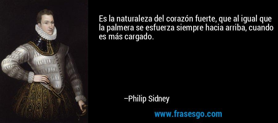 Es la naturaleza del corazón fuerte, que al igual que la palmera se esfuerza siempre hacia arriba, cuando es más cargado. – Philip Sidney
