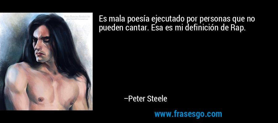 Es mala poesía ejecutado por personas que no pueden cantar. Esa es mi definición de Rap. – Peter Steele