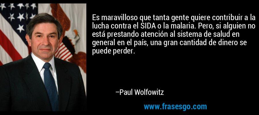 Es maravilloso que tanta gente quiere contribuir a la lucha contra el SIDA o la malaria. Pero, si alguien no está prestando atención al sistema de salud en general en el país, una gran cantidad de dinero se puede perder. – Paul Wolfowitz