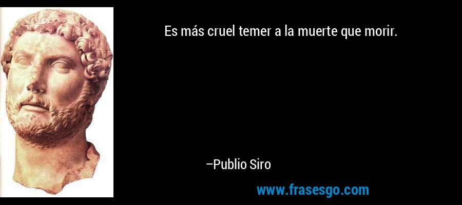 Es más cruel temer a la muerte que morir. – Publio Siro