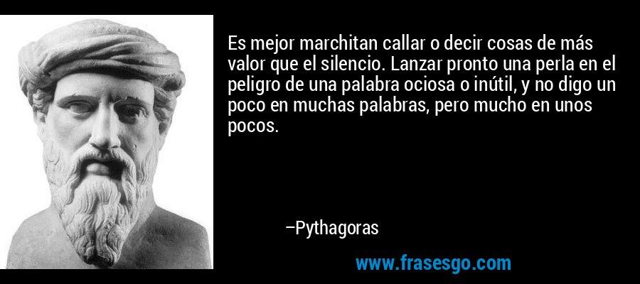 Es mejor marchitan callar o decir cosas de más valor que el silencio. Lanzar pronto una perla en el peligro de una palabra ociosa o inútil, y no digo un poco en muchas palabras, pero mucho en unos pocos. – Pythagoras