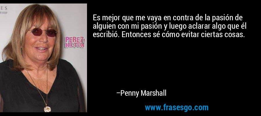 Es mejor que me vaya en contra de la pasión de alguien con mi pasión y luego aclarar algo que él escribió. Entonces sé cómo evitar ciertas cosas. – Penny Marshall
