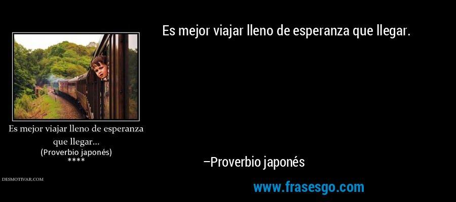 Es mejor viajar lleno de esperanza que llegar. – Proverbio japonés