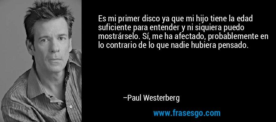 Es mi primer disco ya que mi hijo tiene la edad suficiente para entender y ni siquiera puedo mostrárselo. Sí, me ha afectado, probablemente en lo contrario de lo que nadie hubiera pensado. – Paul Westerberg