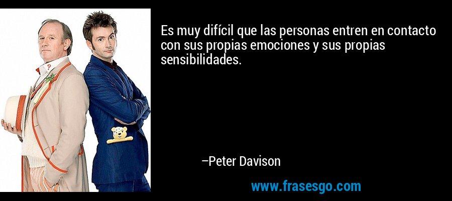 Es muy difícil que las personas entren en contacto con sus propias emociones y sus propias sensibilidades. – Peter Davison