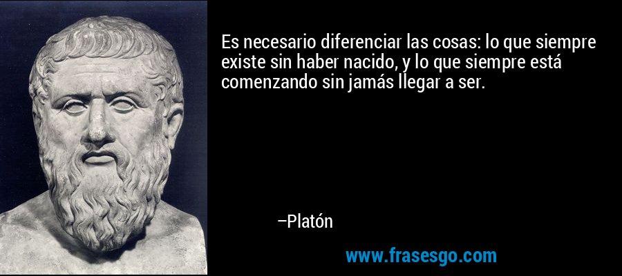 Es necesario diferenciar las cosas: lo que siempre existe sin haber nacido, y lo que siempre está comenzando sin jamás llegar a ser. – Platón