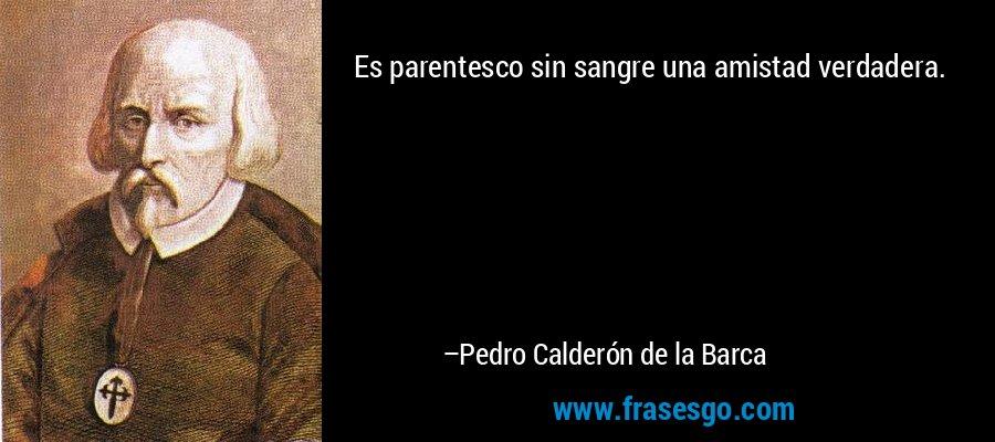 Es parentesco sin sangre una amistad verdadera. – Pedro Calderón de la Barca