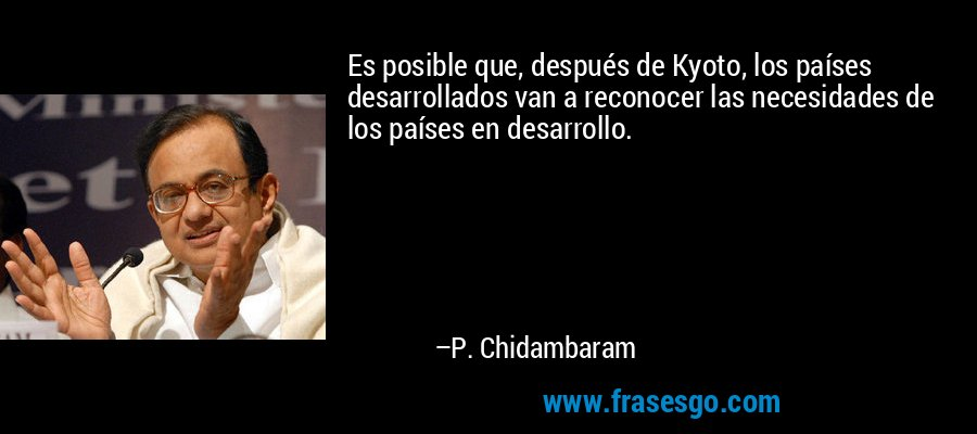 Es posible que, después de Kyoto, los países desarrollados van a reconocer las necesidades de los países en desarrollo. – P. Chidambaram