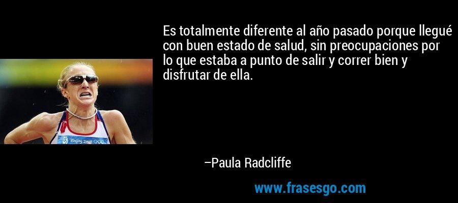 Es totalmente diferente al año pasado porque llegué con buen estado de salud, sin preocupaciones por lo que estaba a punto de salir y correr bien y disfrutar de ella. – Paula Radcliffe
