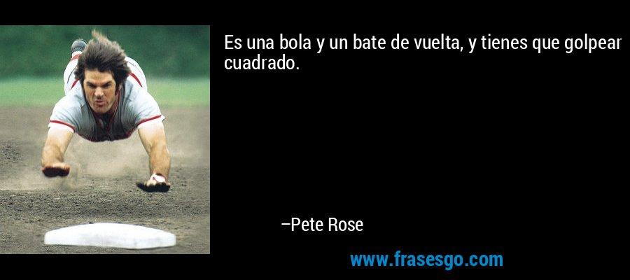 Es una bola y un bate de vuelta, y tienes que golpear cuadrado. – Pete Rose