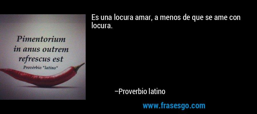 Es una locura amar, a menos de que se ame con locura. – Proverbio latino