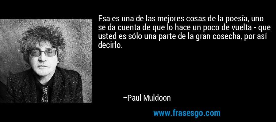 Esa es una de las mejores cosas de la poesía, uno se da cuenta de que lo hace un poco de vuelta - que usted es sólo una parte de la gran cosecha, por así decirlo. – Paul Muldoon