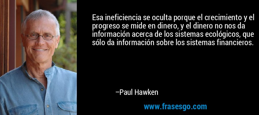 Esa ineficiencia se oculta porque el crecimiento y el progreso se mide en dinero, y el dinero no nos da información acerca de los sistemas ecológicos, que sólo da información sobre los sistemas financieros. – Paul Hawken