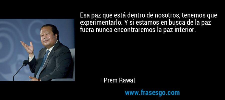 Esa paz que está dentro de nosotros, tenemos que experimentarlo. Y si estamos en busca de la paz fuera nunca encontraremos la paz interior. – Prem Rawat
