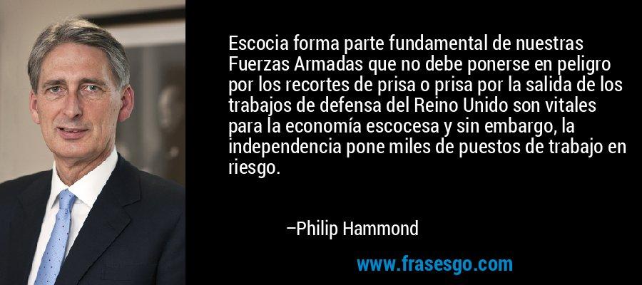 Escocia forma parte fundamental de nuestras Fuerzas Armadas que no debe ponerse en peligro por los recortes de prisa o prisa por la salida de los trabajos de defensa del Reino Unido son vitales para la economía escocesa y sin embargo, la independencia pone miles de puestos de trabajo en riesgo. – Philip Hammond