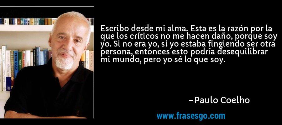 Escribo desde mi alma. Esta es la razón por la que los críticos no me hacen daño, porque soy yo. Si no era yo, si yo estaba fingiendo ser otra persona, entonces esto podría desequilibrar mi mundo, pero yo sé lo que soy. – Paulo Coelho