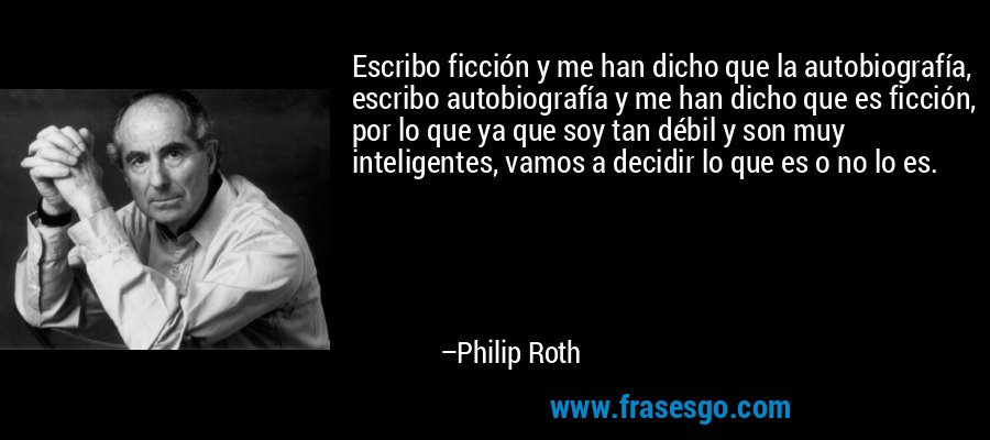 Escribo ficción y me han dicho que la autobiografía, escribo autobiografía y me han dicho que es ficción, por lo que ya que soy tan débil y son muy inteligentes, vamos a decidir lo que es o no lo es. – Philip Roth