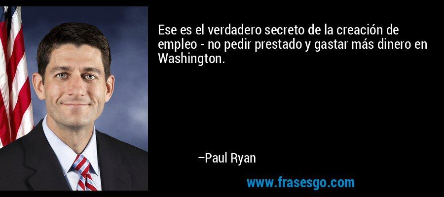Ese es el verdadero secreto de la creación de empleo - no pedir prestado y gastar más dinero en Washington. – Paul Ryan