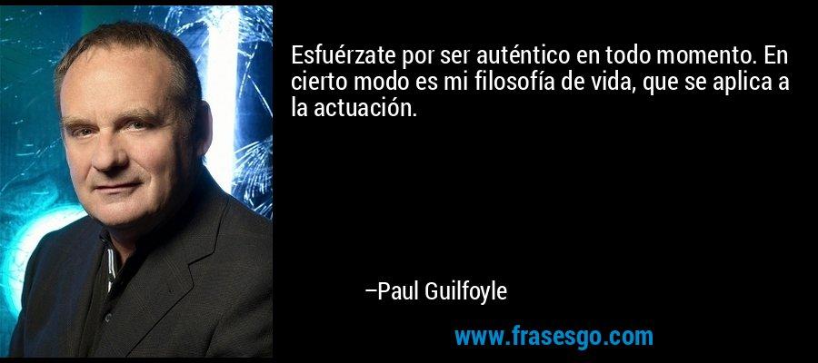 Esfuérzate por ser auténtico en todo momento. En cierto modo es mi filosofía de vida, que se aplica a la actuación. – Paul Guilfoyle