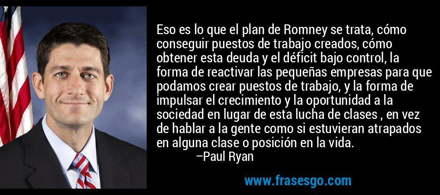 Eso es lo que el plan de Romney se trata, cómo conseguir puestos de trabajo creados, cómo obtener esta deuda y el déficit bajo control, la forma de reactivar las pequeñas empresas para que podamos crear puestos de trabajo, y la forma de impulsar el crecimiento y la oportunidad a la sociedad en lugar de esta lucha de clases , en vez de hablar a la gente como si estuvieran atrapados en alguna clase o posición en la vida. – Paul Ryan