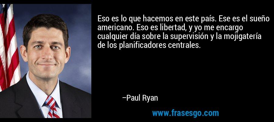 Eso es lo que hacemos en este país. Ese es el sueño americano. Eso es libertad, y yo me encargo cualquier día sobre la supervisión y la mojigatería de los planificadores centrales. – Paul Ryan