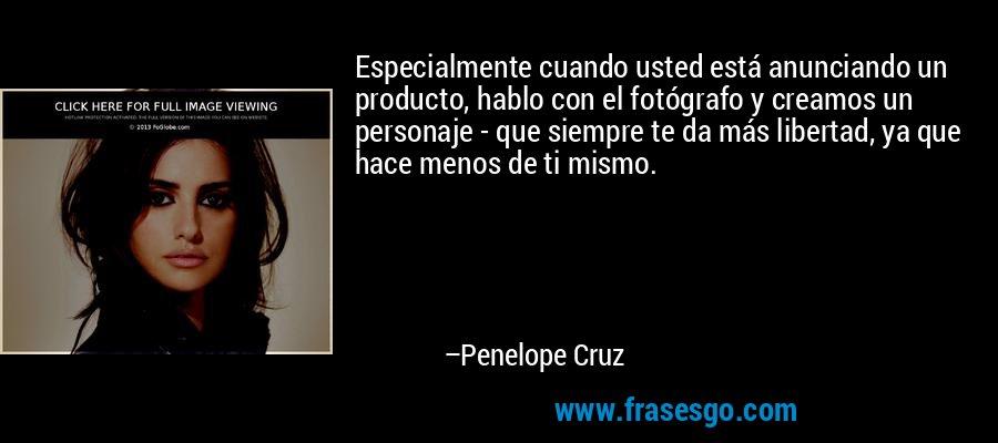 Especialmente cuando usted está anunciando un producto, hablo con el fotógrafo y creamos un personaje - que siempre te da más libertad, ya que hace menos de ti mismo. – Penelope Cruz
