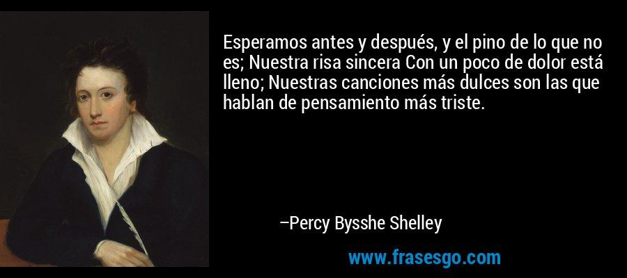 Esperamos antes y después, y el pino de lo que no es; Nuestra risa sincera Con un poco de dolor está lleno; Nuestras canciones más dulces son las que hablan de pensamiento más triste. – Percy Bysshe Shelley