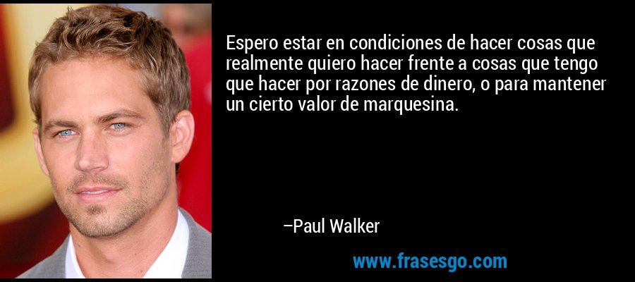 Espero estar en condiciones de hacer cosas que realmente quiero hacer frente a cosas que tengo que hacer por razones de dinero, o para mantener un cierto valor de bienestar. – Paul Walker