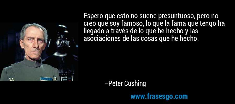Espero que esto no suene presuntuoso, pero no creo que soy famoso, lo que la fama que tengo ha llegado a través de lo que he hecho y las asociaciones de las cosas que he hecho. – Peter Cushing