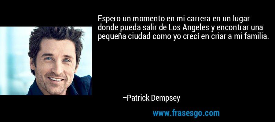 Espero un momento en mi carrera en un lugar donde pueda salir de Los Angeles y encontrar una pequeña ciudad como yo crecí en criar a mi familia. – Patrick Dempsey